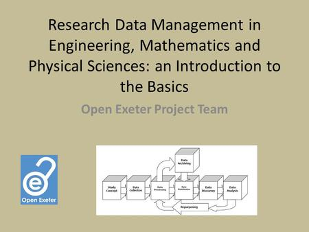 Research Data Management in Engineering, Mathematics and Physical Sciences: an Introduction to the Basics Open Exeter Project Team.