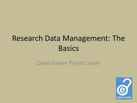 Research Data Management: The Basics Open Exeter Project team.