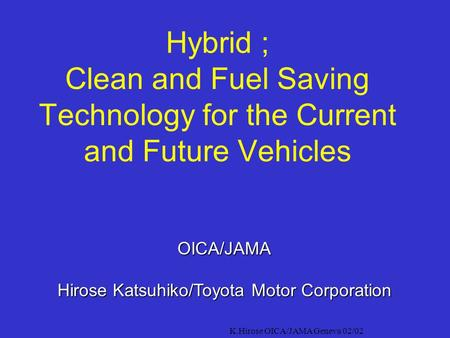K.Hirose OICA/JAMA Geneva 02/02 Hybrid ; Clean and Fuel Saving Technology for the Current and Future Vehicles OICA/JAMA Hirose Katsuhiko/Toyota Motor.