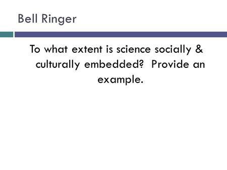 Bell Ringer To what extent is science socially & culturally embedded? Provide an example.