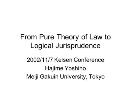 From Pure Theory of Law to Logical Jurisprudence 2002/11/7 Kelsen Conference Hajime Yoshino Meiji Gakuin University, Tokyo.