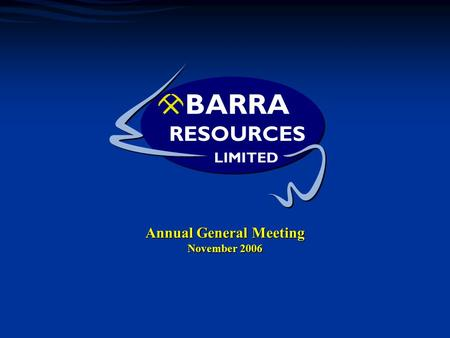 1 Annual General Meeting November 2006. 2 What we've done Where we are Barra Resources Ltd The Year in Summary  High Grade Wahloo Shoot discovered at.