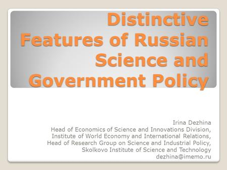 Distinctive Features of Russian Science and Government Policy Irina Dezhina Head of Economics of Science and Innovations Division, Institute of World Economy.
