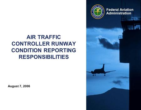 August 7, 2006 Federal Aviation Administration AIR TRAFFIC CONTROLLER RUNWAY CONDITION REPORTING RESPONSIBILITIES.