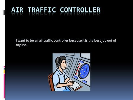 I want to be an air traffic controller because it is the best job out of my list.