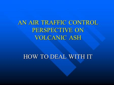 AN AIR TRAFFIC CONTROL PERSPECTIVE ON VOLCANIC ASH HOW TO DEAL WITH IT.