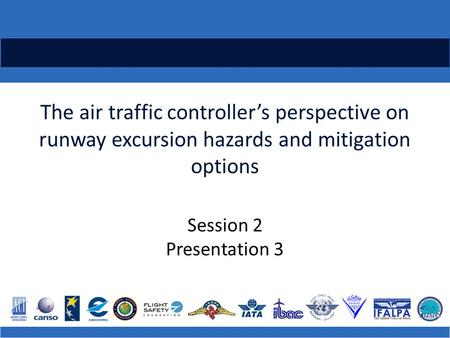 The air traffic controller's perspective on runway excursion hazards and mitigation options Session 2 Presentation 3.