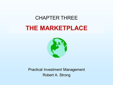 THE MARKETPLACE CHAPTER THREE Practical Investment Management Robert A. Strong.