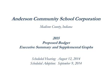 Anderson Community School Corporation Madison County, Indiana 2015 Proposed Budget Executive Summary and Supplemental Graphs Scheduled Hearing: August.