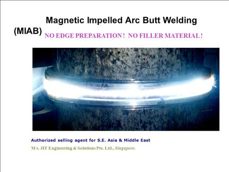 Authorized selling agent for S.E. Asia & Middle East M/s. JIT Engineering & Solutions Pte. Ltd., Singapore. Magnetic Impelled Arc Butt Welding (MIAB) NO.