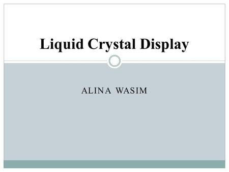 ALINA WASIM Liquid Crystal Display. Definition A Liquid Crystal Display (LCD) is a flat panel display, electronic visual display, or video display that.