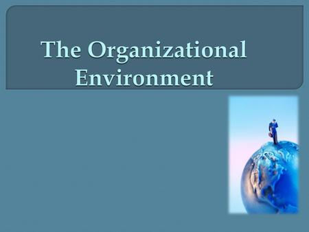  Organizations do not exist in a vacuum. They are constantly being affected by external forces which determine an organization's effectiveness and performance.