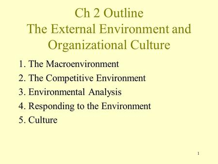 1 Ch 2 Outline The External Environment and Organizational Culture 1. The Macroenvironment 2. The Competitive Environment 3. Environmental Analysis 4.