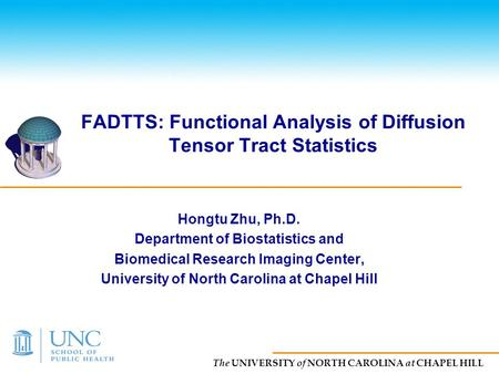 The UNIVERSITY of NORTH CAROLINA at CHAPEL HILL FADTTS: Functional Analysis of Diffusion Tensor Tract Statistics Hongtu Zhu, Ph.D. Department of Biostatistics.