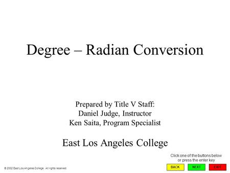 Degree – Radian Conversion Prepared by Title V Staff: Daniel Judge, Instructor Ken Saita, Program Specialist East Los Angeles College EXIT BACKNEXT © 2002.