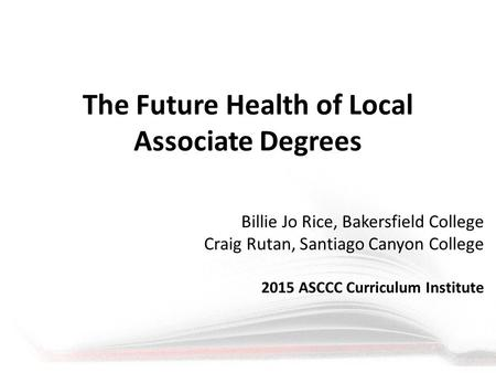 The Future Health of Local Associate Degrees Billie Jo Rice, Bakersfield College Craig Rutan, Santiago Canyon College 2015 ASCCC Curriculum Institute.