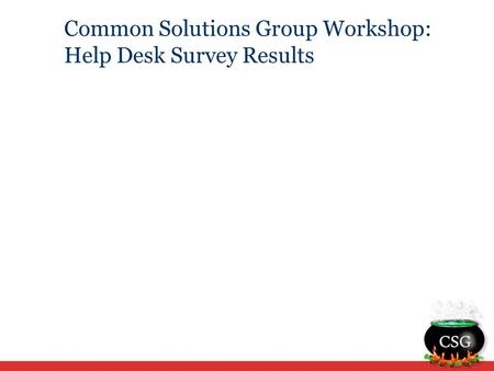 Common Solutions Group Workshop: Help Desk Survey Results.