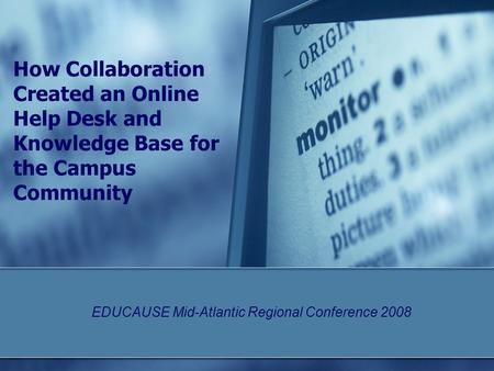 How Collaboration Created an Online Help Desk and Knowledge Base for the Campus Community EDUCAUSE Mid-Atlantic Regional Conference 2008.