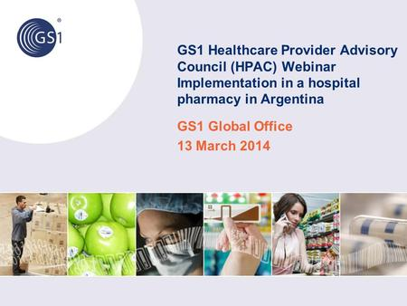 GS1 Healthcare Provider Advisory Council (HPAC) Webinar Implementation in a hospital pharmacy in Argentina GS1 Global Office 13 March 2014.