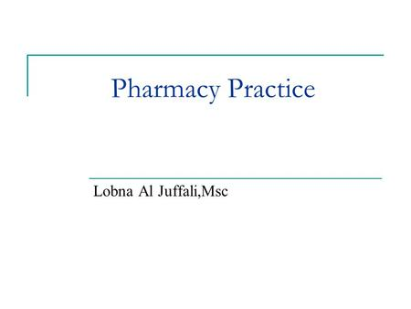 Pharmacy Practice Lobna Al Juffali,Msc. What we as pharmacist believe our profession to be determines what it is Wendell T.Hill,Jr.