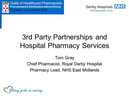 Guild of Healthcare Pharmacists PDIG – Thursday 12 November 3 rd Party Partnerships and Hospital Pharmacy Services Tom Gray Chief Pharmacist, Royal Derby.