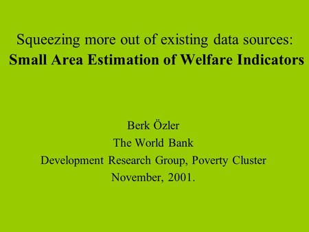 Squeezing more out of existing data sources: Small Area Estimation of Welfare Indicators Berk Özler The World Bank Development Research Group, Poverty.