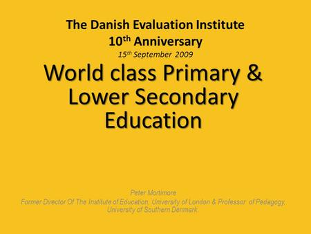 The Danish Evaluation Institute 10 th Anniversary 15 th September 2009 World class Primary & Lower Secondary Education Peter Mortimore Former Director.