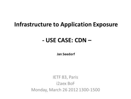 Infrastructure to Application Exposure - USE CASE: CDN – Jan Seedorf IETF 83, Paris i2aex BoF Monday, March 26 2012 1300-1500.