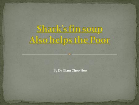By Dr Giam Choo Hoo. Both the statements above are untrue. The truth is – 80% <strong>of</strong> sharks are accidentally caught Most fins are humanely taken from landed,
