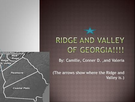 By: Camille, Conner D.,and Valeria (The arrows show where the Ridge and Valley is.)