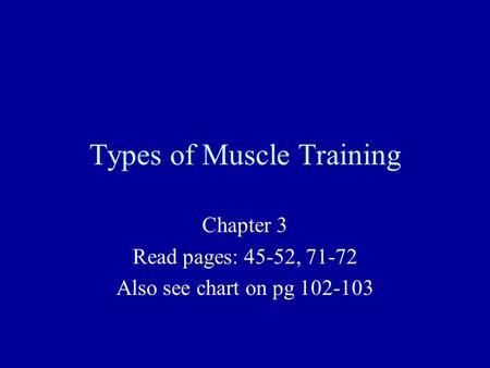 Types of Muscle Training Chapter 3 Read pages: 45-52, 71-72 Also see chart on pg 102-103.