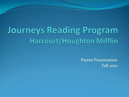 Parent Presentation Fall 2012. Journeys Core Reading Program Research-based, systematic instruction Consistent curriculum grades K through 6 Focuses.