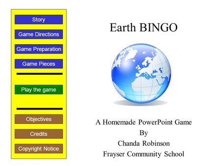 Earth BINGO A Homemade PowerPoint Game By Chanda Robinson Frayser Community School Play the game Game Directions Story Credits Copyright Notice Game Preparation.