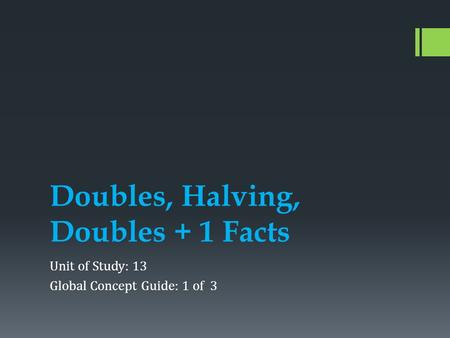 Doubles, Halving, Doubles + 1 Facts Unit of Study: 13 Global Concept Guide: 1 of 3.