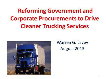 Reforming Government and Corporate Procurements to Drive Cleaner Trucking Services Warren G. Lavey August 2013 1.
