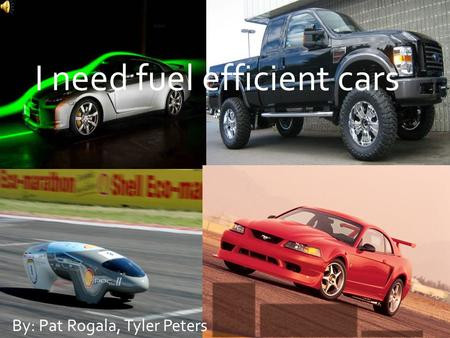 I need fuel efficient cars By: Pat Rogala, Tyler Peters.