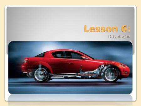 Lesson 6: Drivetrains. In this lesson we will cover: 1. How Drivetrains Work ◦Layouts ◦Transmissions ◦Disconnecting devices ◦Driveshafts ◦Differentials.