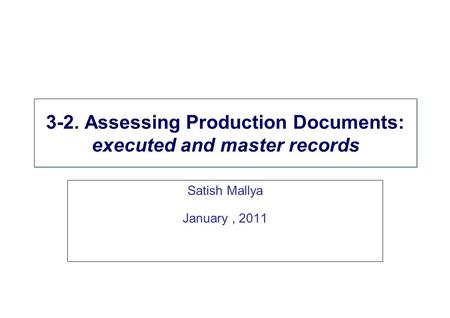 3-2. Assessing Production Documents: executed and master records Satish Mallya January, 2011.