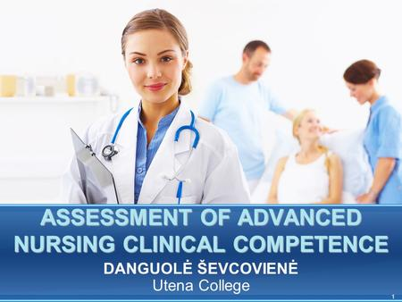 1 ASSESSMENT OF ADVANCED NURSING CLINICAL COMPETENCE DANGUOLĖ ŠEVCOVIENĖ Utena College.