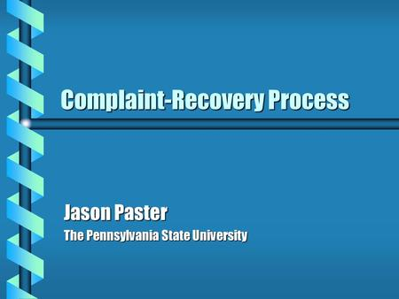 Complaint-Recovery Process Jason Paster The Pennsylvania State University.