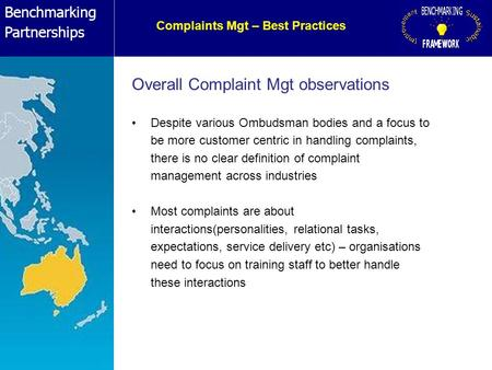 Benchmarking Partnerships Complaints Mgt – Best Practices Overall Complaint Mgt observations Despite various Ombudsman bodies and a focus to be more customer.