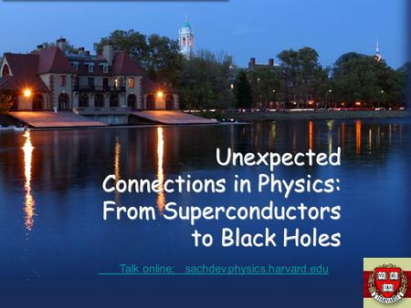 Unexpected Connections in Physics: From Superconductors to Black Holes Talk online: sachdev.physics.harvard.edu Talk online: sachdev.physics.harvard.edu.