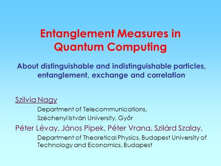 Entanglement Measures in Quantum Computing About distinguishable and indistinguishable particles, entanglement, exchange and correlation Szilvia Nagy Department.