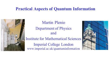 Practical Aspects of Quantum Information Imperial College London Martin Plenio Department of Physics and Institute for Mathematical Sciences Imperial College.
