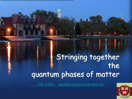 Stringing together the quantum phases of matter Talk online: sachdev.physics.harvard.edu Talk online: sachdev.physics.harvard.edu.