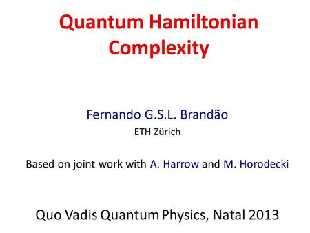 Quantum Hamiltonian Complexity Fernando G.S.L. Brandão ETH Zürich Based on joint work with A. Harrow and M. Horodecki Quo Vadis Quantum Physics, Natal.