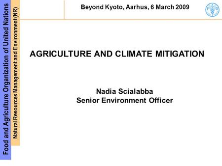 Food and Agriculture Organization of United Nations Natural Resources Management and Environment (NR) Beyond Kyoto, Aarhus, 6 March 2009 AGRICULTURE AND.