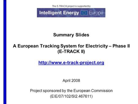 The E-TRACK project is supported by Summary Slides A European Tracking System for Electricity – Phase II (E-TRACK II)  April.