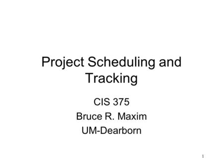 1 Project Scheduling and Tracking CIS 375 Bruce R. Maxim UM-Dearborn.