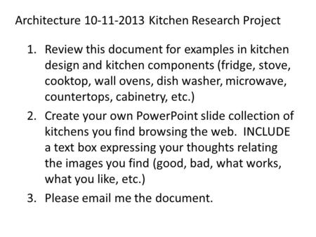 Architecture 10-11-2013 Kitchen Research Project 1.Review this document for examples in kitchen design and kitchen components (fridge, stove, cooktop,